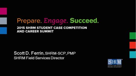 Session Title Presenter name & date Scott D. Ferrin, SHRM-SCP, PMP SHRM Field Services Director.