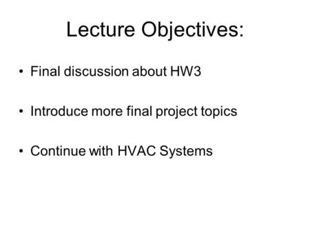Lecture Objectives: Final discussion about HW3 Introduce more final project topics Continue with HVAC Systems.