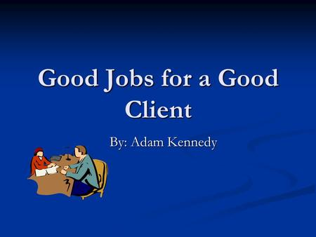 Good Jobs for a Good Client By: Adam Kennedy. What is this project about anyway? Well, this project is about me guiding you to a career that best suites.