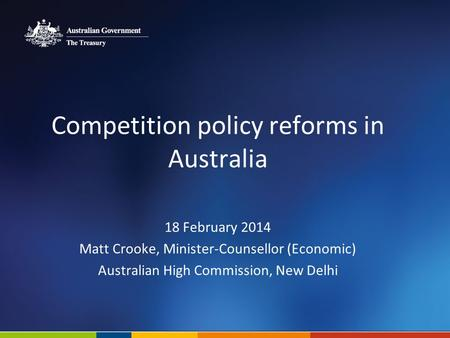 Competition policy reforms in Australia 18 February 2014 Matt Crooke, Minister-Counsellor (Economic) Australian High Commission, New Delhi.