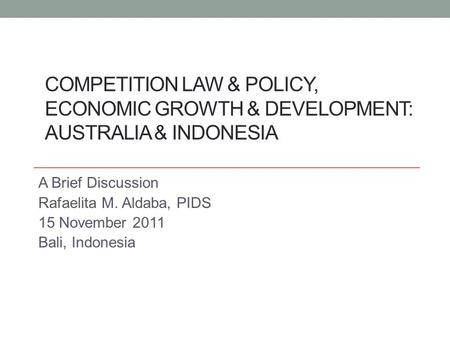 COMPETITION LAW & POLICY, ECONOMIC GROWTH & DEVELOPMENT: AUSTRALIA & INDONESIA A Brief Discussion Rafaelita M. Aldaba, PIDS 15 November 2011 Bali, Indonesia.