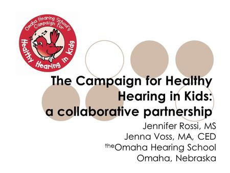 The Campaign for Healthy Hearing in Kids: a collaborative partnership Jennifer Rossi, MS Jenna Voss, MA, CED the Omaha Hearing School Omaha, Nebraska.