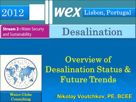 Overview of Desalination Status & Future Trends Water Globe Consulting Nikolay Voutchkov, PE, BCEE 2012 Lisbon, Portugal Desalination.