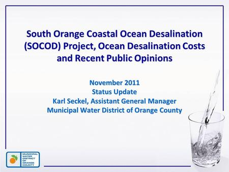 1 South Orange Coastal Ocean Desalination (SOCOD) Project, Ocean Desalination Costs and Recent Public Opinions November 2011 Status Update Karl Seckel,
