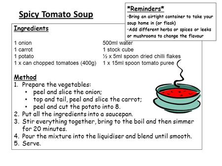 Spicy Tomato Soup Ingredients 1 onion 500ml water 1 carrot 1 stock cube 1 potato ½ x 5ml spoon dried chilli flakes 1 x can chopped tomatoes (400g) 1 x.