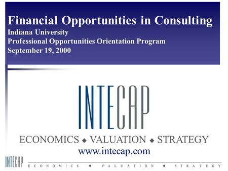 ECONOMICS  VALUATION  STRATEGY www.intecap.com Financial Opportunities in Consulting Indiana University Professional Opportunities Orientation Program.