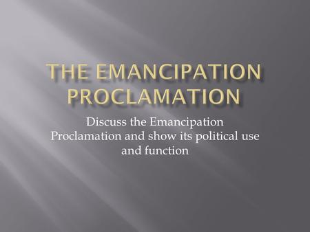 Discuss the Emancipation Proclamation and show its political use and function.