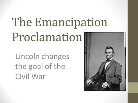 The Emancipation Proclamation Lincoln changes the goal of the Civil War.
