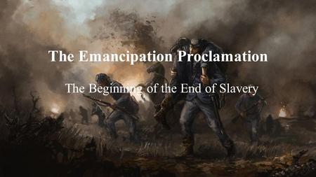 The Emancipation Proclamation The Beginning of the End of Slavery.