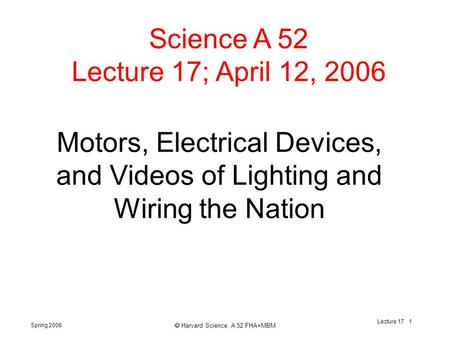 Spring 2006  Harvard Science, A 52 FHA+MBM Lecture 17 1 Motors, Electrical Devices, and Videos of Lighting and Wiring the Nation Science A 52 Lecture.
