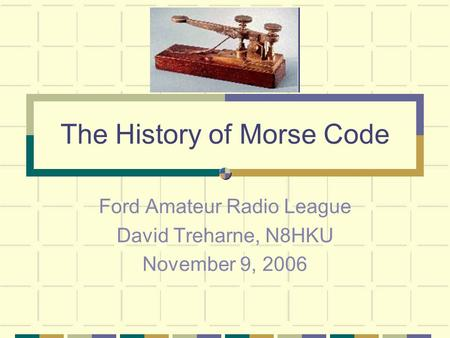 The History of Morse Code Ford Amateur Radio League David Treharne, N8HKU November 9, 2006.