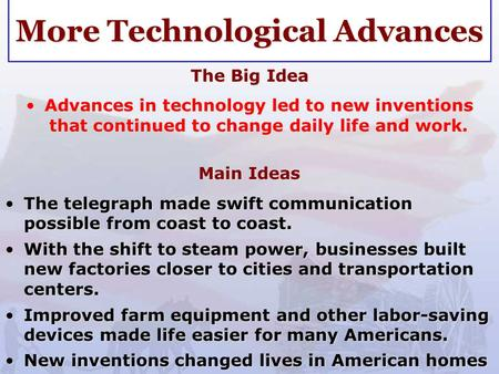 More Technological Advances The Big Idea Advances in technology led to new inventions that continued to change daily life and work.Advances in technology.
