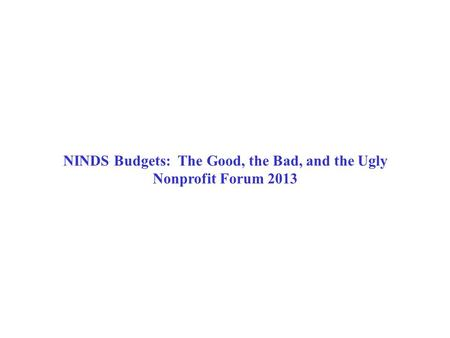 NINDS Budgets: The Good, the Bad, and the Ugly Nonprofit Forum 2013.
