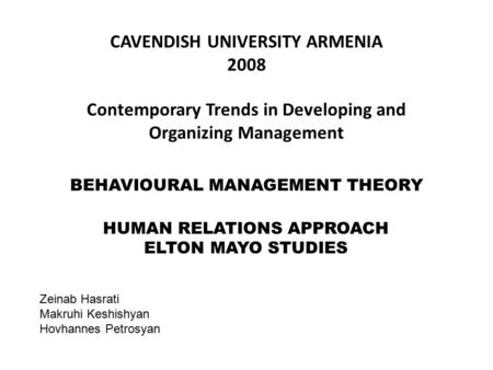BEHAVIOURAL MANAGEMENT THEORY HUMAN RELATIONS APPROACH ELTON MAYO STUDIES CAVENDISH UNIVERSITY ARMENIA 2008 Contemporary Trends in Developing and Organizing.