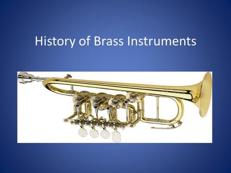History of Brass Instruments. History of Trumpet Roman era: trumpet-like instruments were only able to produce few tones for signaling, announcing, commanding,