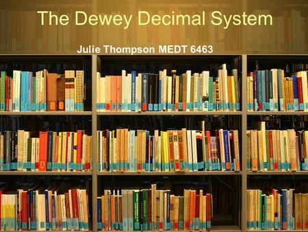 The Dewey Decimal System Julie Thompson MEDT 6463.