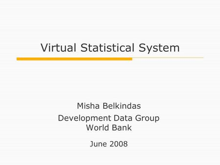 Virtual Statistical System Misha Belkindas Development Data Group World Bank June 2008.