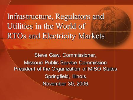 Infrastructure, Regulators and Utilities in the World of RTOs and Electricity Markets Steve Gaw, Commissioner, Missouri Public Service Commission President.