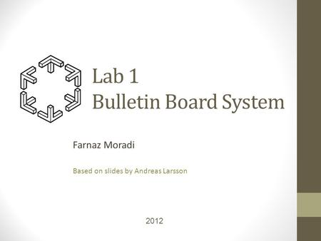 Lab 1 Bulletin Board System Farnaz Moradi Based on slides by Andreas Larsson 2012.