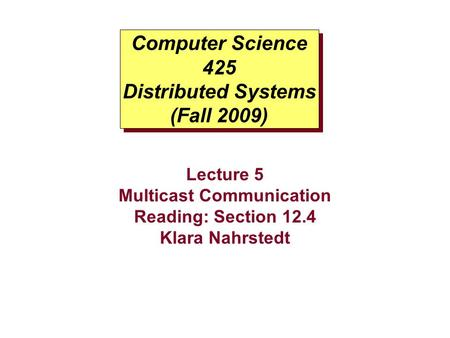 Computer Science 425 Distributed Systems (Fall 2009) Lecture 5 Multicast Communication Reading: Section 12.4 Klara Nahrstedt.