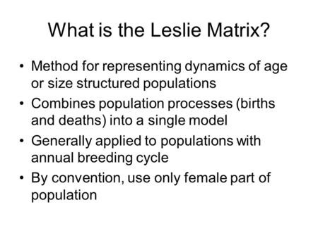 What is the Leslie Matrix? Method for representing dynamics of age or size structured populations Combines population processes (births and deaths) into.