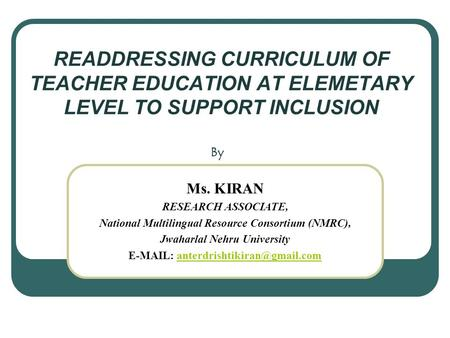 READDRESSING CURRICULUM OF TEACHER EDUCATION AT ELEMETARY LEVEL TO SUPPORT INCLUSION By Ms. KIRAN RESEARCH ASSOCIATE, National Multilingual Resource Consortium.