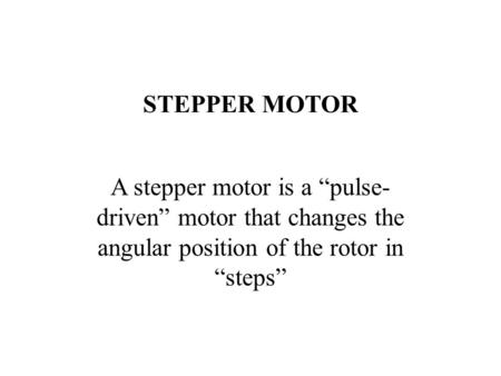 "STEPPER MOTOR A stepper motor is a ""pulse- driven"" motor that changes the angular position of the rotor in ""steps"""
