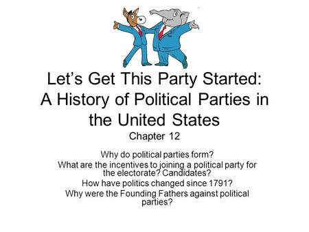 Let's Get This Party Started: A History of Political Parties in the United States Chapter 12 Why do political parties form? What are the incentives to.