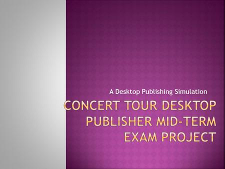 A Desktop Publishing Simulation.  Demonstrate proficiency in using desktop publishing software to produce a variety of business documents  Combine text,