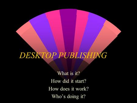 DESKTOP PUBLISHING What is it? How did it start? How does it work? Who's doing it?
