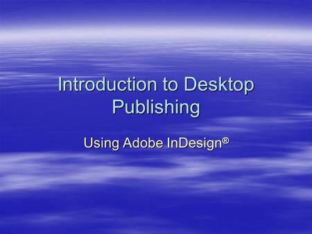 Introduction to Desktop Publishing Using Adobe InDesign ®