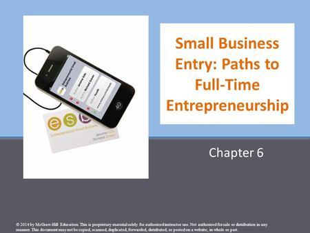 Small Business Entry: Paths to Full-Time Entrepreneurship Chapter 6 © 2014 by McGraw-Hill Education. This is proprietary material solely for authorized.