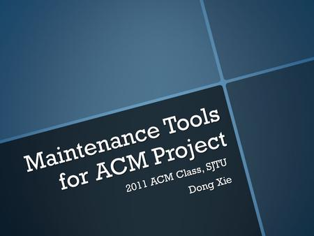 Maintenance Tools for ACM Project 2 0 1 1 A C M C l a s s, S J T U D o n g X i e.