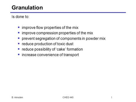 Granulation Is done to:  improve flow properties of the mix  improve compression properties of the mix  prevent segregation of components in powder.