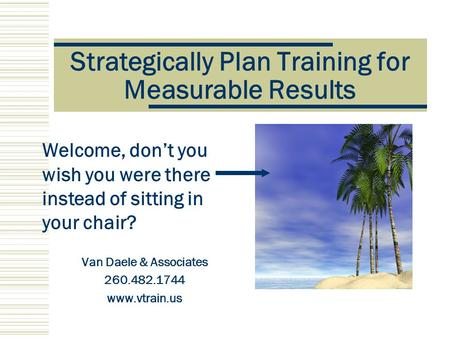 Strategically Plan Training for Measurable Results Van Daele & Associates 260.482.1744 www.vtrain.us Welcome, don't you wish you were there instead of.