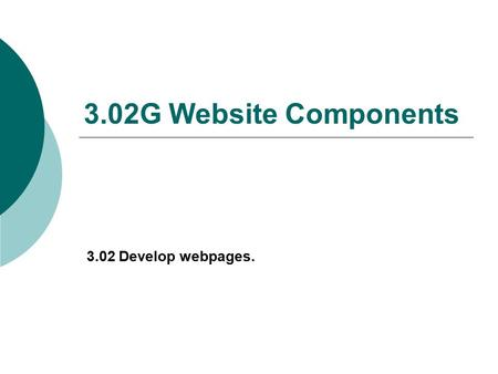 3.02G Website Components 3.02 Develop webpages.. Website Components  The website MUST contain an Index/Home Page.  A business website should contain: