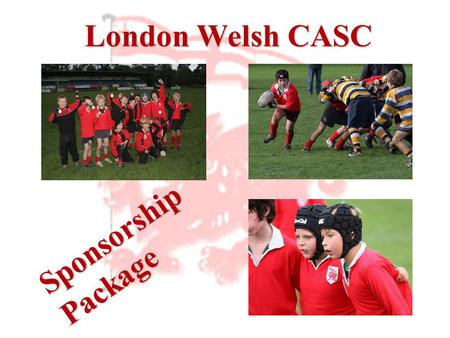 London Welsh CASC Sponsorship Package. Introduction London Welsh amateur sections are the first in rugby history to be given CASC status. The creation.