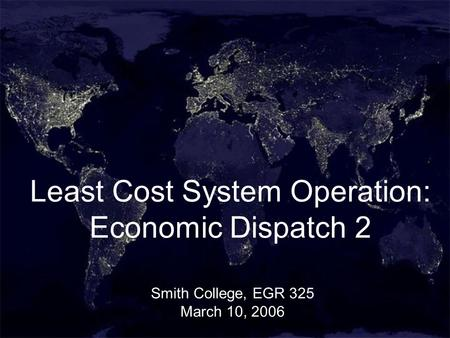 1 Least Cost System Operation: Economic Dispatch 2 Smith College, EGR 325 March 10, 2006.