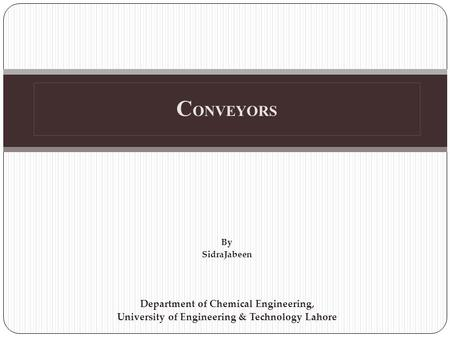 C ONVEYORS By SidraJabeen Department of Chemical Engineering, University of Engineering & Technology Lahore.
