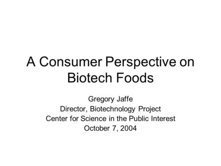 A Consumer Perspective on Biotech Foods Gregory Jaffe Director, Biotechnology Project Center for Science in the Public Interest October 7, 2004.