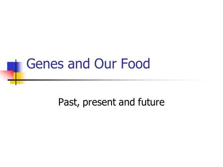 "Genes and Our Food Past, present and future. Science is used to improve our food supply ""And he gave it for his opinion, that whoever could make two ears."