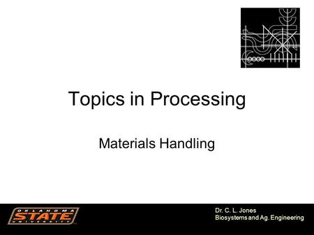 1 Dr. C. L. Jones Biosystems and Ag. Engineering Topics in Processing Materials Handling.