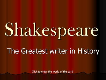 Shakespeare The Greatest writer in History Click to enter the world of the bard.