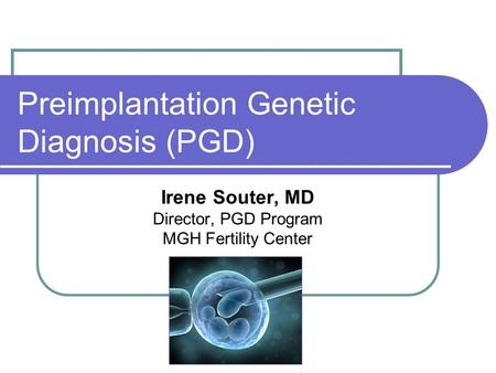 Preimplantation Genetic Diagnosis (PGD) Irene Souter, MD Director, PGD Program MGH Fertility Center.