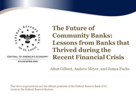 The Future of Community Banks: Lessons from Banks that Thrived during the Recent Financial Crisis The views expressed are not the official positions of.
