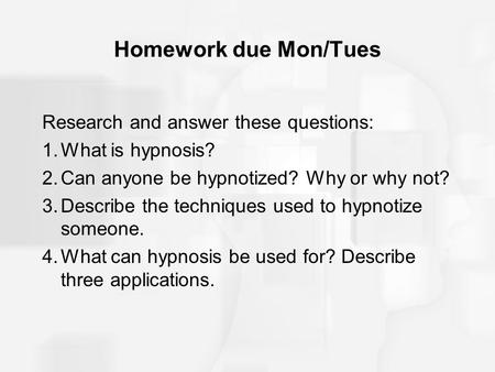Homework due Mon/Tues Research and answer these questions: 1.What is hypnosis? 2.Can anyone be hypnotized? Why or why not? 3.Describe the techniques used.