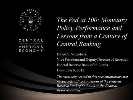 The Fed at 100: Monetary Policy Performance and Lessons from a Century of Central Banking David C. Wheelock Vice President and Deputy Director of Research.