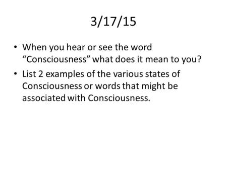 "3/17/15 When you hear or see the word ""Consciousness"" what does it mean to you? List 2 examples of the various states of Consciousness or words that might."