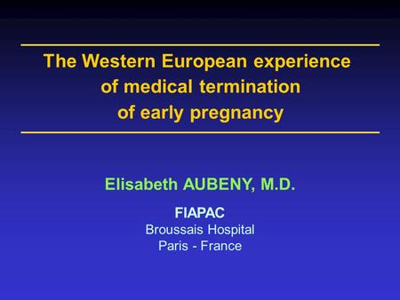 Elisabeth AUBENY, M.D. FIAPAC Broussais Hospital Paris - France The Western European experience of medical termination of early pregnancy.