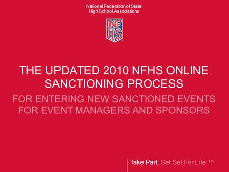 Take Part. Get Set For Life.™ National Federation of State High School Associations THE UPDATED 2010 NFHS ONLINE SANCTIONING PROCESS FOR ENTERING NEW SANCTIONED.